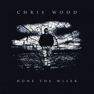 Chris Wood None The Wiser